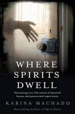Where Spirits Dwell : Fascinating True-Life Stories of Haunted Houses and Paranormal Experiences - Karina Machado