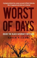 Worst Of Days :  Inside the Black Saturday Firestorm - Karen Kissane