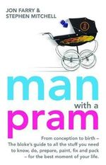 Man With A Pram :  The Blokes Guide (From Conception to Birth) to All the Stuff You Need To Know, Do, Prepare and Pack For The Best Moment Of Your Life - Stephen Mitchell