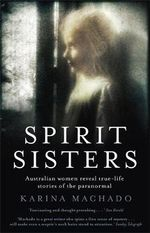 Spirit Sisters : Australian Women Reveal True-Life Stories of the Paranormal - Karina Machado