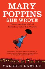 Mary Poppins She Wrote :  The True Story of Australian Writer P. L. Travers, Creator of the Quintessentially English Nanny - Valerie Lawson