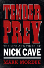 Tender Prey : The Life and Work of Nick Cave - Mark Mordue