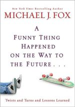 A Funny Thing Happened On The Way To The Future... : Twists And Turns And Lessons Learned - Michael J. Fox