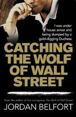 Catching the Wolf of Wall Street : The True Story of an Abandoned, Abused Little Girl... - Jordan Belfort