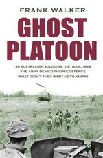 Ghost Platoon : 39 Australian Soldiers, Vietnam, 1969 - Frank Walker