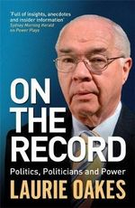 On the Record  :  Politics, Politicians and Power - Laurie Oakes