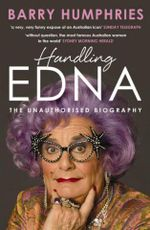 Handling Edna  :  The Unauthorised Biography - Barry Humphries