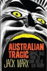 Australian Tragic : Gripping Tales from the Dark Side of Our History - Jack Marx