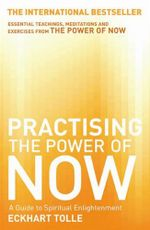 Practicing the Power of Now : A Guide to Spiritual Enlightenment - Eckhart Tolle