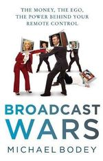 Broadcast Wars : The Money, the Ego, the Power Behind Your Remote Control  - Micheal Bodey