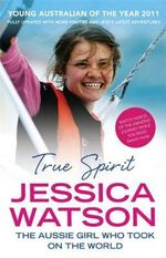 True Spirit : The Aussie Girl Who Took on the World - Jessica Watson