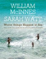 Worse Things Happen at Sea : Tales of Life, Love, Family and the Everyday Beauty in Between - William McInnes