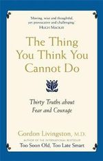The Thing You Think You Cannot Do : Thirty True Things You Need to Know Now about Fear and Courage - Gordon Livingston