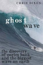 Ghost Wave : The Discovery of Cortes Bank and the Biggest Wave on Earth - Chris Dixon
