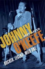 Johnny O'Keefe : Rocker. Legend. Wild One. - Jeff Apter