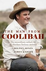 The Man from Coolibah : The Extraordinary Outback Life of a Northern Territory Cattleman - Milton Jones