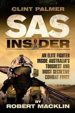 SAS Insider : An Elite SAS Fighter on Life in Australia's Toughest and Most Secretive Combat Force - Clint Palmer