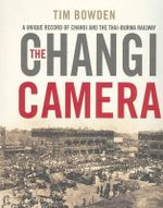 The Changi Camera : Inside Changi and the Thai-Burma Railway - Tim Bowden
