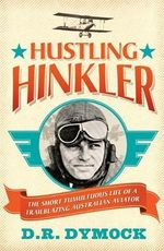 Hustling Hinkler : The Short Tumultuous Life of a Trailblazing Australian Aviator - Darryl Dymock
