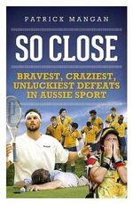 So Close : Bravest, Craziest, Unluckiest Defeats in Aussie Sport - Patrick Mangan