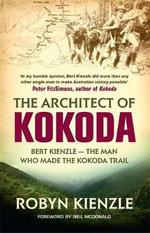 The Architect of Kokoda : Bert Kienzle - the Man Who Made the Kokoda Trail - Robyn Kienzle