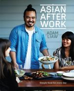 Asian After Work : Simple Food for Every Day - Adam Liaw