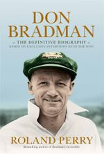 Don Bradman : The Definitive Biography - Based on Exclusive Interviews with the Don - Roland Perry