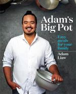 Adam's Big Pot - Order Your Signed Copy!* : Easy Meals for Your Family - Adam Liaw