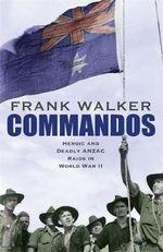 Commandos : Heroic and Deadly ANZAC Raids in World War II - Frank Walker