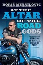 At the Altar of the Road Gods - Order your signed copy!* : Stories of Motorcycles and Other Drugs - Conditions apply# - Boris Mihailovic