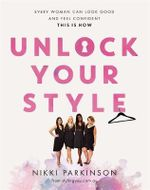 Unlock Your Style - Signed Copies Available* : Every Woman Can Look Good and Feel Confident - This is How - Nikki Parkinson