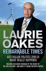 Remarkable Times : Australian Politics 2010-13: What Really Happened - Laurie Oakes