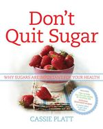 Don't Quit Sugar : Why Sugars are Important for Your Health - Cassie Platt