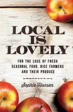 Local is Lovely : For the Love of Fresh Seasonal Food, Nice Farmers and Their Produce - Sophie Hansen