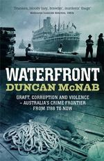 Waterfront : Graft, Corruption and Violence - Australia's Crime Frontier from 1788 to Now - Duncan McNab