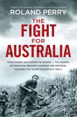 The Fight for Australia : From Changi and Darwin to Kokoda - Our Battle for Survival in World War II - Roland Perry