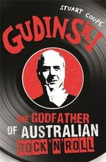 Gudinski : The Godfather of Australian Rock - Staurt Coupe