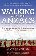 Walking with the Anzacs : The Authoritative Guide to the Australian Battlefields of the Western Front - Matt McLachlan