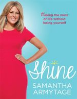 Shine - Signed Copies Available!* : Making the Most of Life Without Losing Yourself - Samantha Armytage