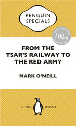 From the Tsar's Railway to the Red Army : The Experience of Chinese Labourers in Russia during the First World War and Bolshevik Revolution: Penguin Specials - Mark O'Neill