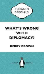 What's Wrong with Diplomacy? : The Future of Diplomacy and the Case of China and the UK: Penguin Specials - Kerry Brown