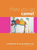 There You Go, Camel!  :  A Celebration of Young Children's Art - Jenny Svendsen