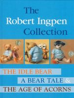 The Robert Ingpen Collection : The Idle Bear / A Bear Tale / The Age Of Acorns - Robert Ingpen