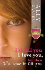 I'd Tell You I Love You, But Then I'd Have to Kill You : The Gallagher Girls : Book 1 - Ally Carter