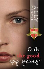 Only The Good Spy Young : The Gallagher Girls : Book 4 - Ally Carter
