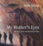 My Mother's Eyes : The Story of a Boy Soldier - Mark Wilson