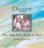 Digger : The Dog Who Went to War - Mark Wilson