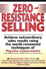 Zero-Resistance Selling : Achieve Extraordinary Sales Results Using the World-renowned Techniques of Psycho-Cybernetics - Maxwell Maltz