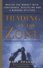 Trading in the Zone : Master the Market With Confidence, Discipline and a Winning Attitude - Mark Douglas
