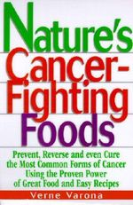 Nature's Cancer-Fighting Foods : Prevent and Reverse the Most Common Forms of Cancer Using the Proven Power of Great Food and Easy Recipes - Verne Varona